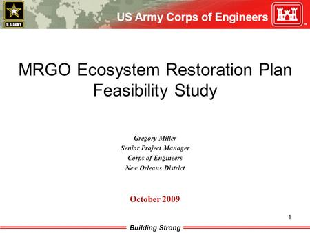 Building Strong 1 1 MRGO Ecosystem Restoration Plan Feasibility Study Gregory Miller Senior Project Manager Corps of Engineers New Orleans District October.