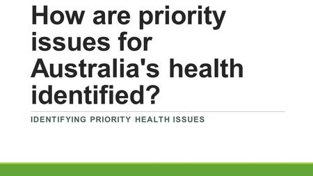 How are priority issues for Australia's health identified? IDENTIFYING PRIORITY HEALTH ISSUES.