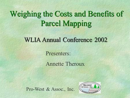 Weighing the Costs and Benefits of Parcel Mapping Presenters: Annette Theroux Pro-West & Assoc., Inc. WLIA Annual Conference 2002.