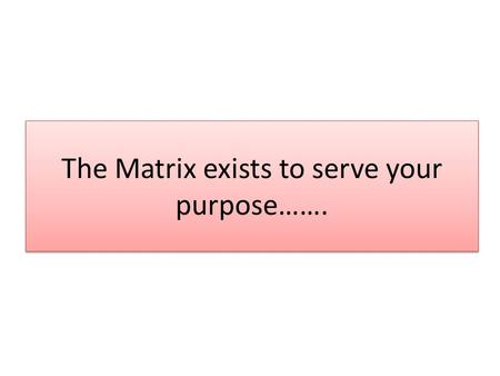 The Matrix exists to serve your purpose…….. What are you trying to achieve?