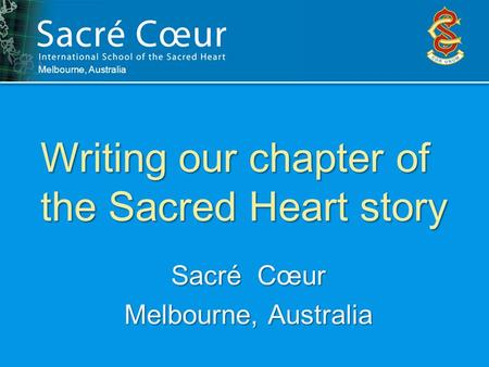 Writing our chapter of the Sacred Heart story Melbourne, Australia Sacré Cœur Melbourne, Australia.