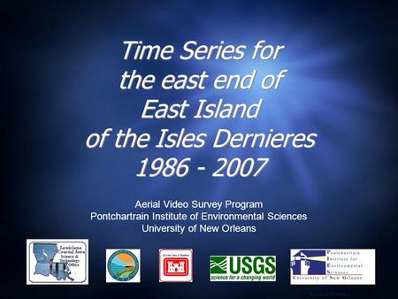 Time Series for the east end of East Island of the Isles Dernieres 1986 - 2007 Aerial Video Survey Program Pontchartrain Institute of Environmental Sciences.