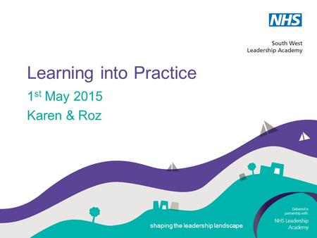 Shaping the leadership landscape Learning into Practice 1 st May 2015 Karen & Roz shaping the leadership landscape.