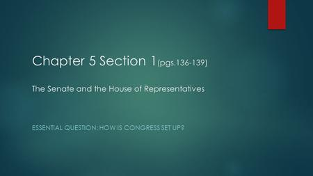 Chapter 5 Section 1 (pgs.136-139) The Senate and the House of Representatives ESSENTIAL QUESTION: HOW IS CONGRESS SET UP?