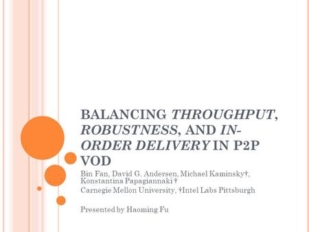 BALANCING THROUGHPUT, ROBUSTNESS, AND IN- ORDER DELIVERY IN P2P VOD Bin Fan, David G. Andersen, Michael Kaminsky†, Konstantina Papagiannaki † Carnegie.