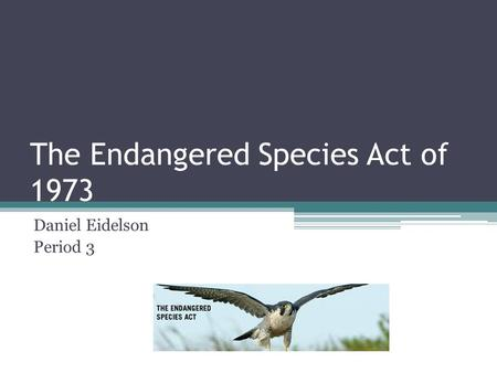 The Endangered Species Act of 1973 Daniel Eidelson Period 3.