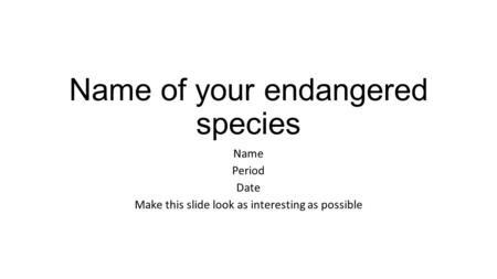 Name of your endangered species Name Period Date Make this slide look as interesting as possible.