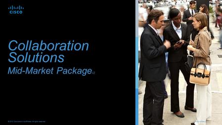 Cisco Confidential 1 © 2013 Cisco and/or its affiliates. All rights reserved. Collaboration Solutions Mid-Market Package v2.