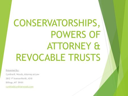 CONSERVATORSHIPS, POWERS OF ATTORNEY & REVOCABLE TRUSTS Presented By: Cynthia R. Woods, Attorney at Law 2812 1 st Avenue North, #210 Billings, MT 59101.