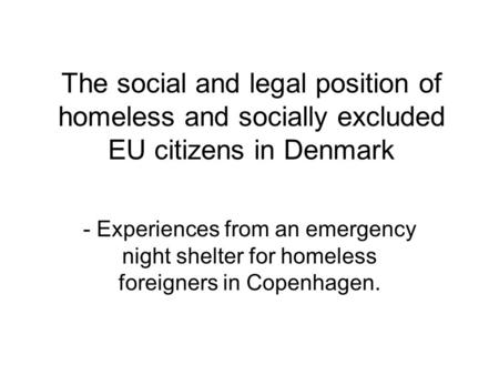 The social and legal position of homeless and socially excluded EU citizens in Denmark - Experiences from an emergency night shelter for homeless foreigners.