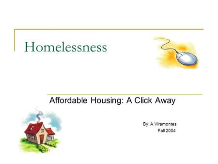 Homelessness Affordable Housing: A Click Away By: A.Viramontes Fall 2004.