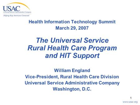 Www.usac.org 1 Health Information Technology Summit March 29, 2007 The Universal Service Rural Health Care Program and HIT Support William England Vice-President,