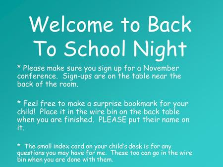 Welcome to Back To School Night * Please make sure you sign up for a November conference. Sign-ups are on the table near the back of the room. * Feel free.