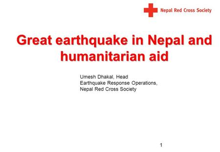 Great earthquake in Nepal and humanitarian aid 1 Umesh Dhakal, Head Earthquake Response Operations, Nepal Red Cross Society.