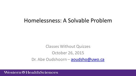 Homelessness: A Solvable Problem Classes Without Quizzes October 26, 2015 Dr. Abe Oudshoorn –