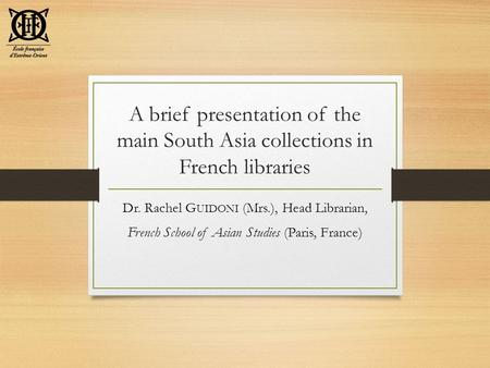 A brief presentation of the main South Asia collections in French libraries Dr. Rachel G UIDONI (Mrs.), Head Librarian, French School of Asian Studies.