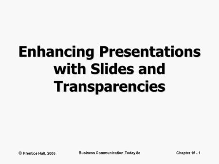 © Prentice Hall, 2005 Business Communication Today 8eChapter 16 - 1 Enhancing Presentations with Slides and Transparencies.