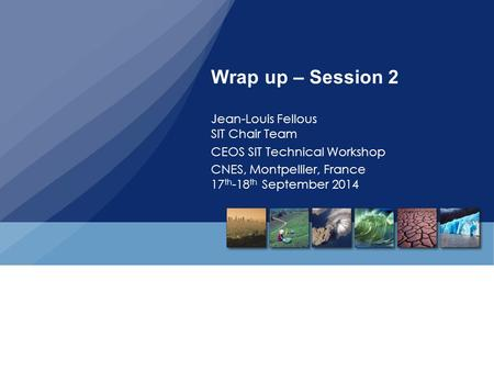 Wrap up – Session 2 Jean-Louis Fellous SIT Chair Team CEOS SIT Technical Workshop CNES, Montpellier, France 17 th -18 th September 2014.