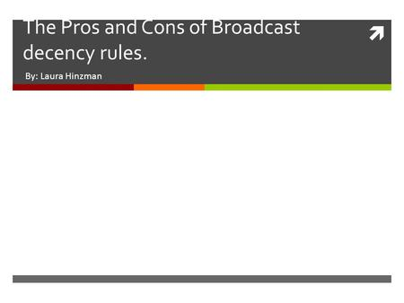  The Pros and Cons of Broadcast decency rules. By: Laura Hinzman.