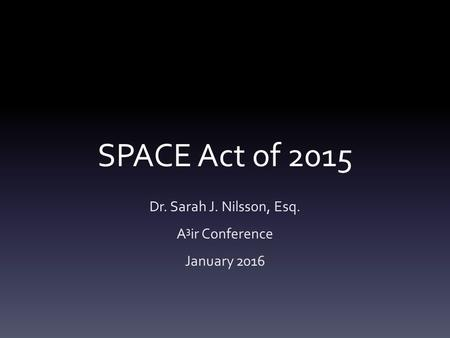 SPACE Act of 2015 Dr. Sarah J. Nilsson, Esq. A 3 ir Conference January 2016.