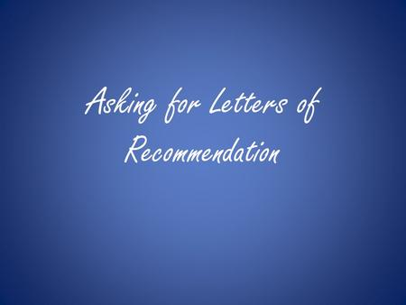 Asking for Letters of Recommendation. What is a Letter of Recommendation? Letters of recommendation are letters from your teachers to the college or university.