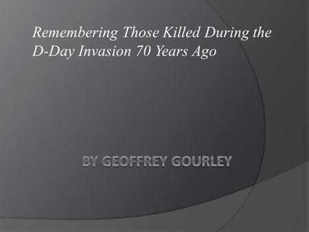 Remembering Those Killed During the D-Day Invasion 70 Years Ago.