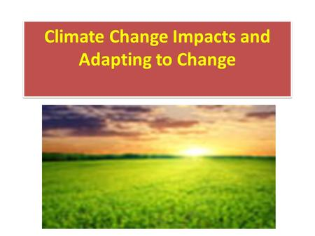 Climate Change Impacts and Adapting to Change. Impacts of a Changing Climate The changing climate impacts society and ecosystems in a broad variety of.