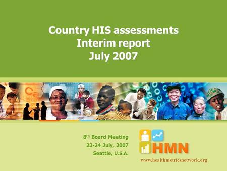 Country HIS assessments Interim report July 2007 8 th Board Meeting 23-24 July, 2007 Seattle, U.S.A. www.healthmetricsnetwork.org.