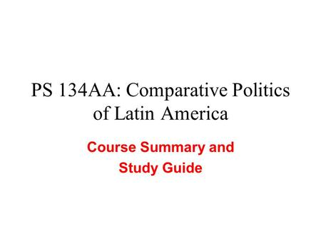 PS 134AA: Comparative Politics of Latin America Course Summary and Study Guide.