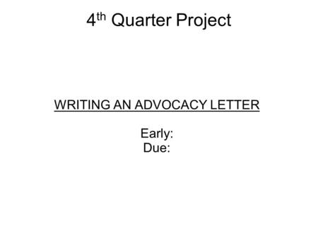 4 th Quarter Project WRITING AN ADVOCACY LETTER Early: Due: