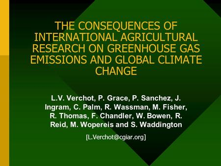 THE CONSEQUENCES OF INTERNATIONAL AGRICULTURAL RESEARCH ON GREENHOUSE GAS EMISSIONS AND GLOBAL CLIMATE CHANGE L.V. Verchot, P. Grace, P. Sanchez, J. Ingram,