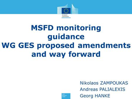 MSFD monitoring guidance WG GES proposed amendments and way forward Nikolaos ZAMPOUKAS Andreas PALIALEXIS Georg HANKE.