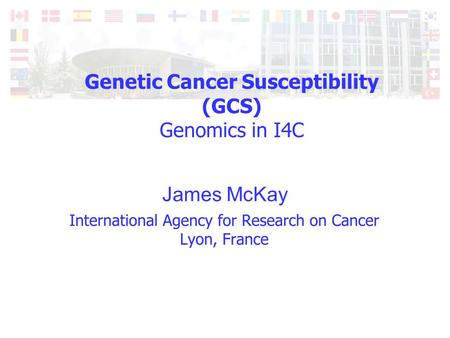 Genetic Cancer Susceptibility (GCS) Genomics in I4C James McKay.