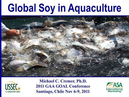 Global Soy in Aquaculture Michael C. Cremer, Ph.D. 2011 GAA GOAL Conference Santiago, Chile Nov 6-9, 2011.