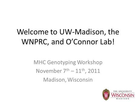 Welcome to UW-Madison, the WNPRC, and O'Connor Lab! MHC Genotyping Workshop November 7 th – 11 th, 2011 Madison, Wisconsin.