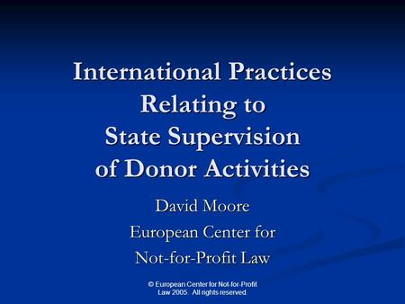 © European Center for Not-for-Profit Law 2005. All rights reserved. International Practices Relating to State Supervision of Donor Activities David Moore.