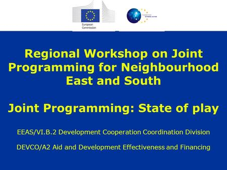 Regional Workshop on Joint Programming for Neighbourhood East and South Joint Programming: State of play EEAS/VI.B.2 Development Cooperation Coordination.