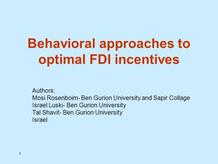 1 Behavioral approaches to optimal FDI incentives Authors: Mosi Rosenboim- Ben Gurion University and Sapir Collage Israel Luski- Ben Gurion University.
