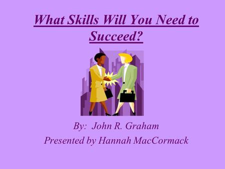 By: John R. Graham Presented by Hannah MacCormack What Skills Will You Need to Succeed?
