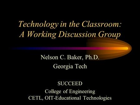 Technology in the Classroom: A Working Discussion Group Nelson C. Baker, Ph.D. Georgia Tech SUCCEED College of Engineering CETL, OIT-Educational Technologies.