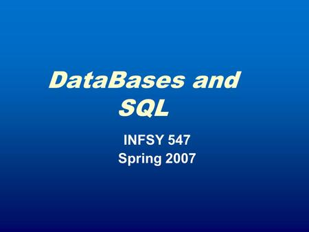 DataBases and SQL INFSY 547 Spring 2007. Course Wrap Up April 12: Complete Work on Servlets Review of Team Projects Close of Portfolio Work April 19: