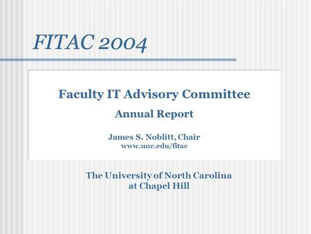FITAC 2004 The University of North Carolina at Chapel Hill Faculty IT Advisory Committee Annual Report James S. Noblitt, Chair www.unc.edu/fitac FITAC.