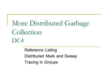 More Distributed Garbage Collection DC4 Reference Listing Distributed Mark and Sweep Tracing in Groups.