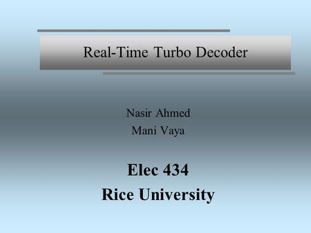 Real-Time Turbo Decoder Nasir Ahmed Mani Vaya Elec 434 Rice University.