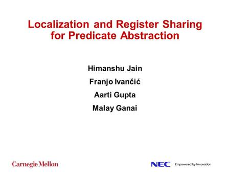 Localization and Register Sharing for Predicate Abstraction Himanshu Jain Franjo Ivančić Aarti Gupta Malay Ganai.