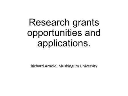 Research grants opportunities and applications. Richard Arnold, Muskingum University.