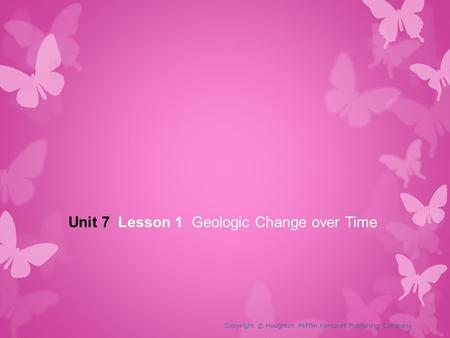 Unit 7 Lesson 1 Geologic Change over Time Copyright © Houghton Mifflin Harcourt Publishing Company.