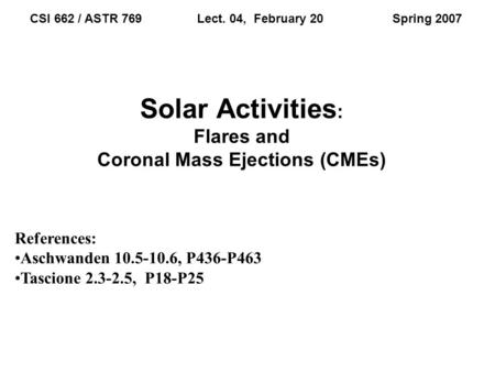 Solar Activities : Flares and Coronal Mass Ejections (CMEs) CSI 662 / ASTR 769 Lect. 04, February 20 Spring 2007 References: Aschwanden 10.5-10.6, P436-P463.