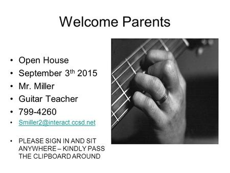 Welcome Parents Open House September 3 th 2015 Mr. Miller Guitar Teacher 799-4260 PLEASE SIGN IN AND SIT ANYWHERE – KINDLY PASS.