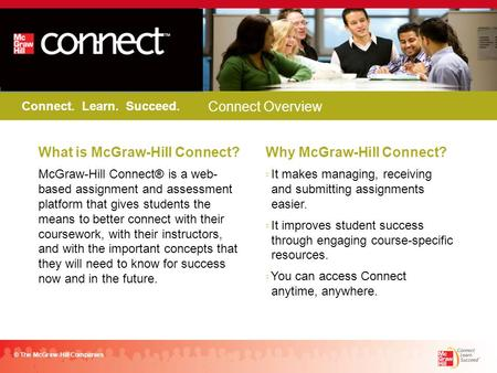 Connect. Learn. Succeed. © The McGraw-Hill Companies FALL 2011 What is McGraw-Hill Connect? McGraw-Hill Connect® is a web- based assignment and assessment.